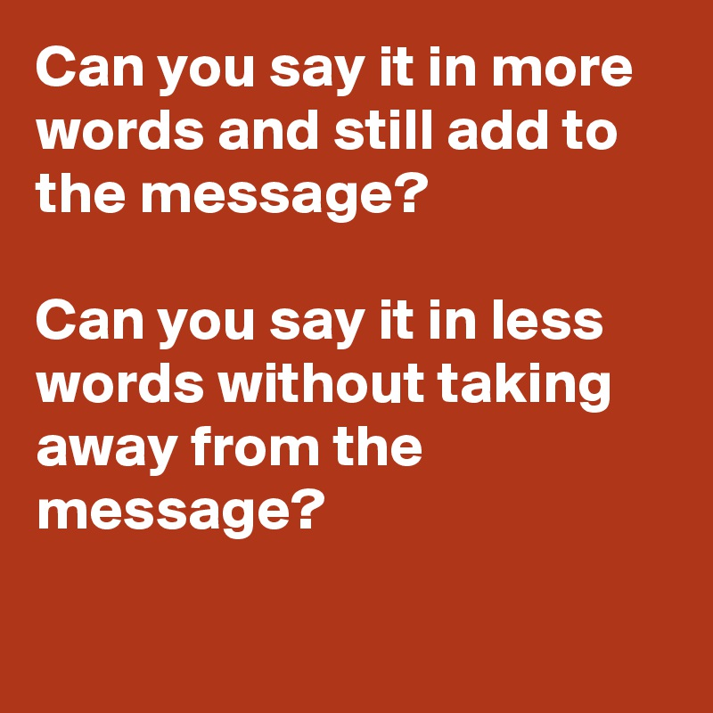 Can you say it in more words and still add to the message?  Can you say it in less words without taking away from the message?