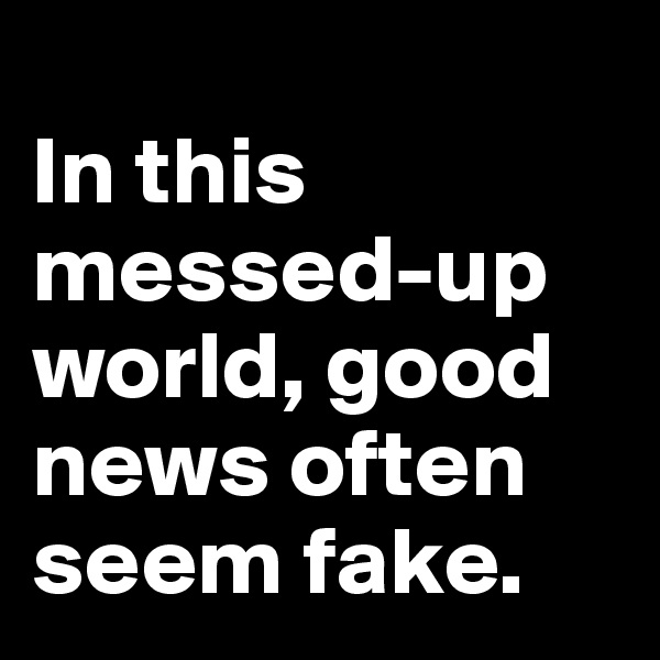 In this messed-up world, good news often seem fake.