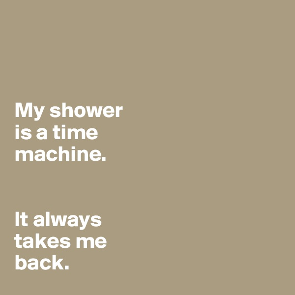 My shower is a time  machine.    It always  takes me  back.
