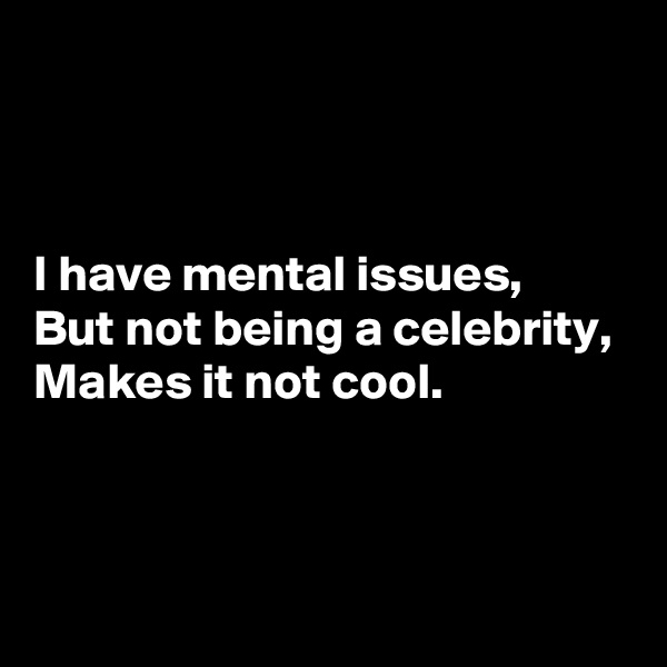 I have mental issues, But not being a celebrity, Makes it not cool.