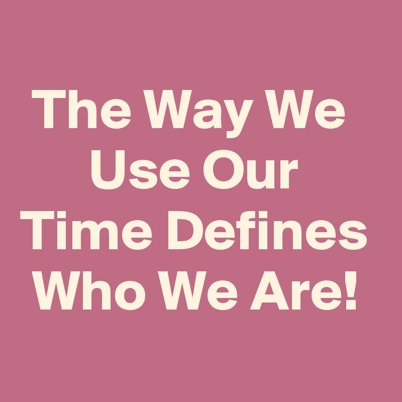 The Way We         Use Our Time Defines  Who We Are!
