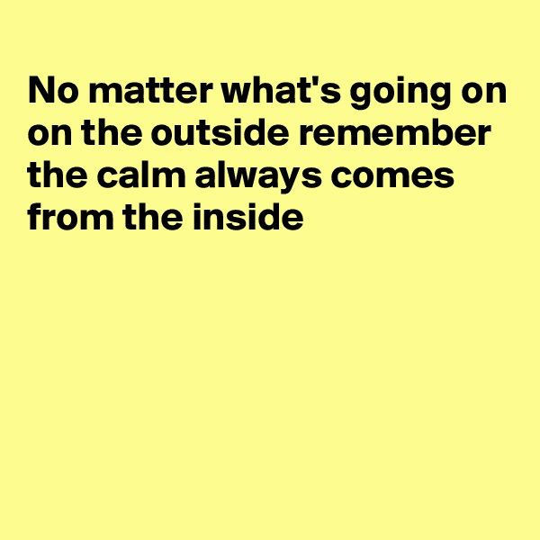 No matter what's going on on the outside remember the calm always comes from the inside