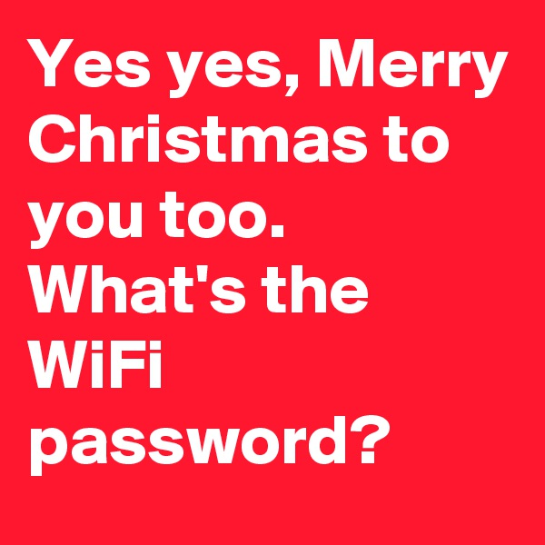Yes yes, Merry Christmas to you too. What's the WiFi password?