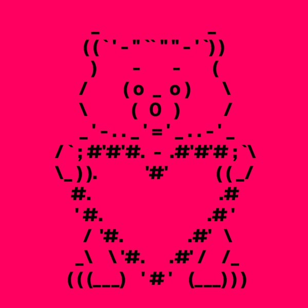 """_                           _                  ( ( ` ' - """" `` """" """" - ' `) )                    )         -        -        (                 /         ( o  _  o )        \                 \           (   0   )           /                 _ ' - . . _ ' = ' _ . . - ' _           / ` ; #'#'#.  -  .#'#'# ; `\           \_ ) ).            '#'            ( ( _/               #.                                .#                ' #.                          .# '                  /  '#.                .#'   \                _\    \ '#.      .#' /    /_              ( ( (___)    ' # '    (___) ) )"""