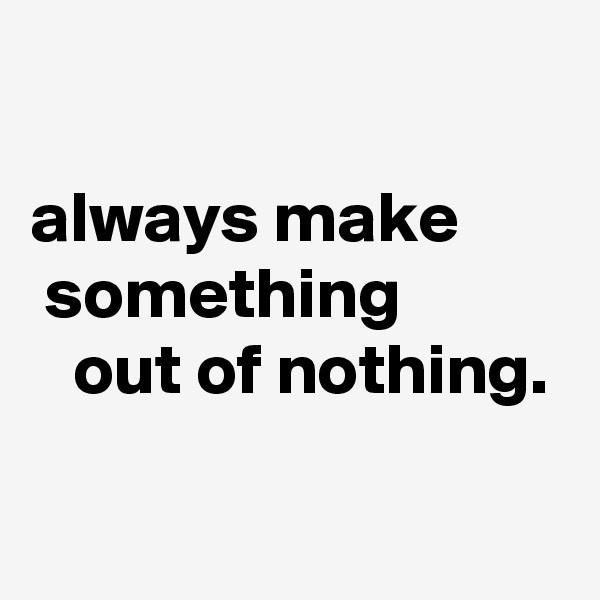 always make         something              out of nothing.