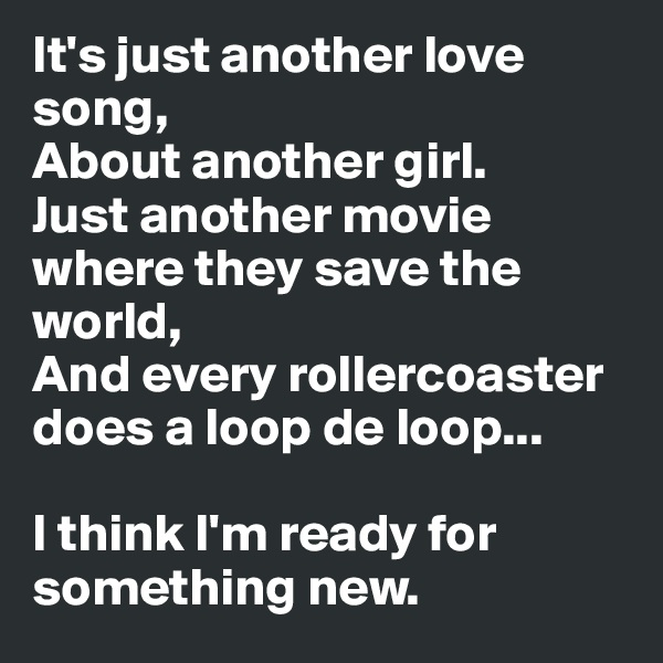 It's just another love song, About another girl. Just another movie where they save the world, And every rollercoaster does a loop de loop...  I think I'm ready for  something new.