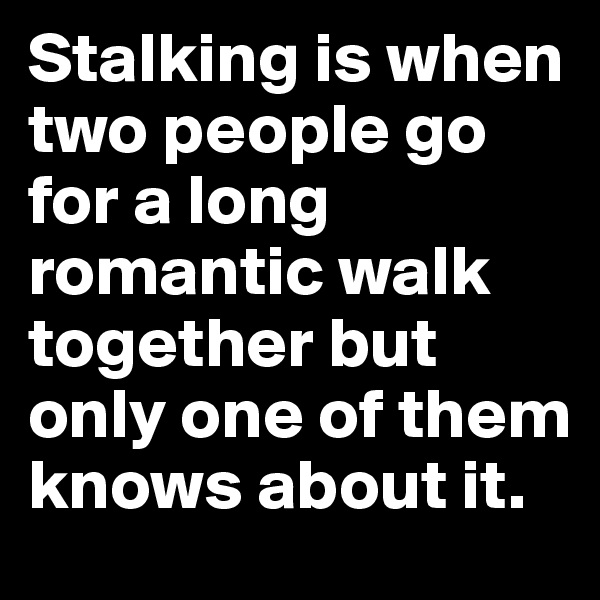 Stalking is when two people go for a long romantic walk together but only one of them knows about it.