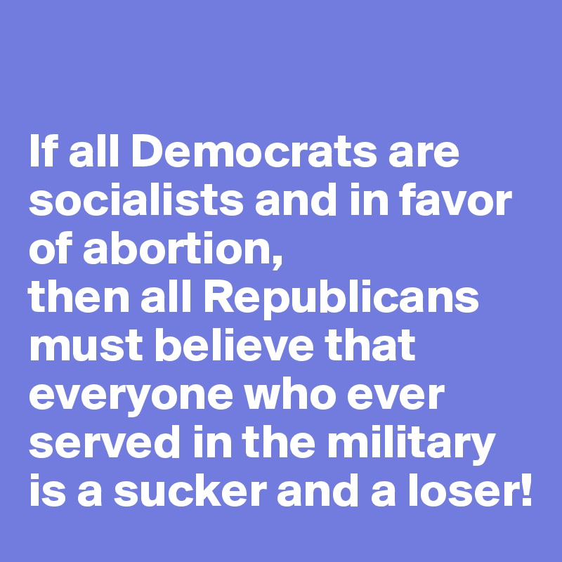 If all Democrats are socialists and in favor of abortion, then all Republicans must believe that everyone who ever served in the military is a sucker and a loser!