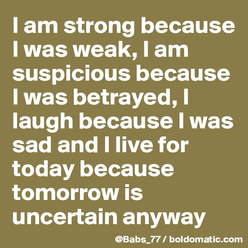 I am strong because I was weak, I am suspicious because I was betrayed, I laugh because I was sad and I live for today because tomorrow is uncertain anyway