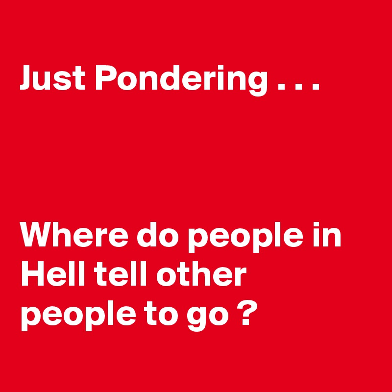 Just Pondering . . .    Where do people in Hell tell other people to go ?
