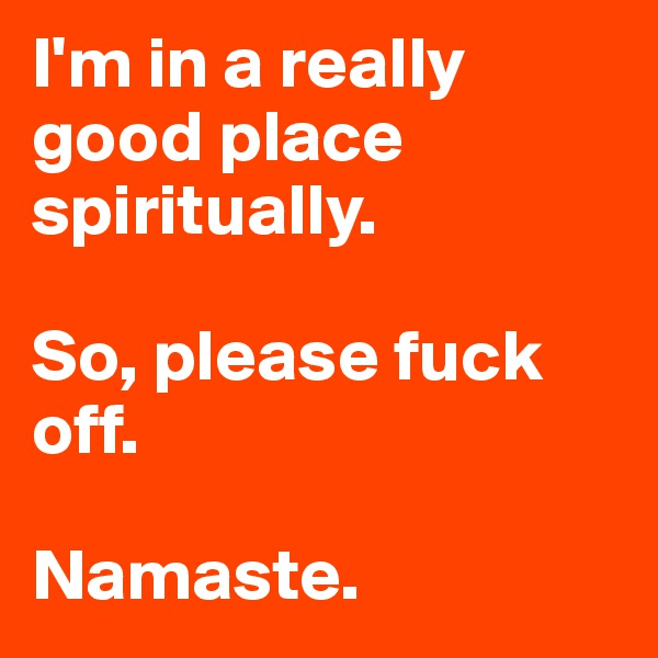 I'm in a really good place spiritually.   So, please fuck off.   Namaste.