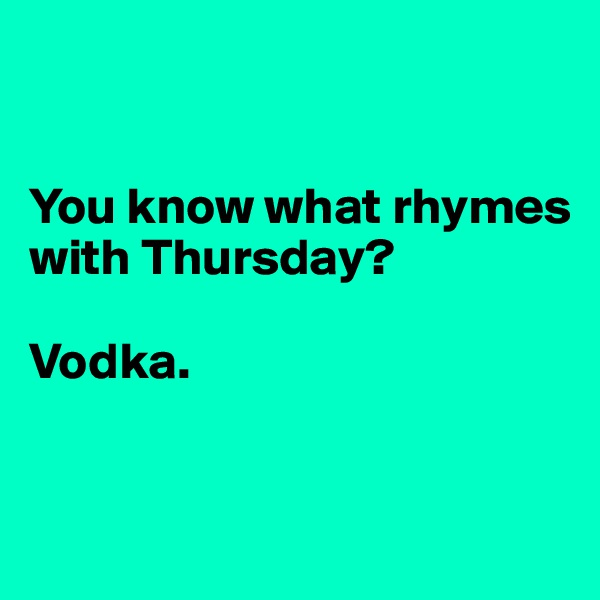 You know what rhymes with Thursday?  Vodka.