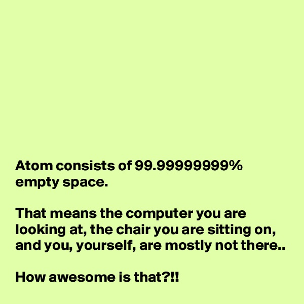 Atom consists of 99.99999999% empty space.  That means the computer you are looking at, the chair you are sitting on, and you, yourself, are mostly not there..  How awesome is that?!!