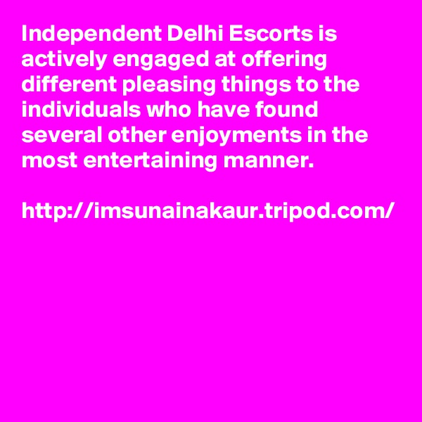 Independent Delhi Escorts is actively engaged at offering different pleasing things to the individuals who have found several other enjoyments in the most entertaining manner.   http://imsunainakaur.tripod.com/