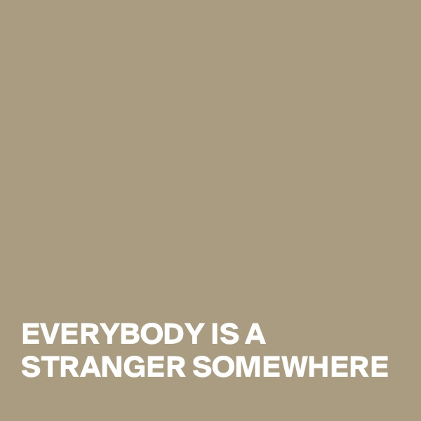 EVERYBODY IS A  STRANGER SOMEWHERE
