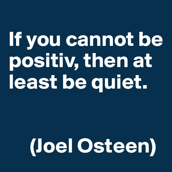 If you cannot be positiv, then at least be quiet.        (Joel Osteen)