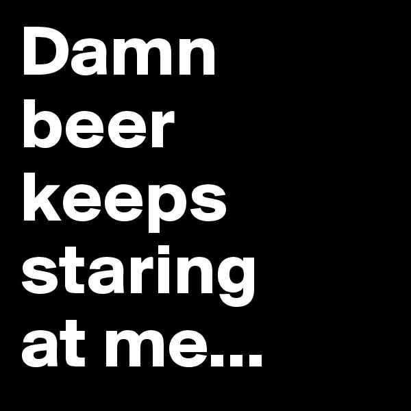 Damn  beer keeps staring  at me...