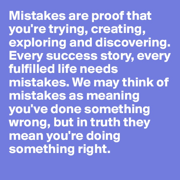 Mistakes are proof that you're trying, creating, exploring and discovering. Every success story, every fulfilled life needs mistakes. We may think of mistakes as meaning you've done something wrong, but in truth they mean you're doing something right.