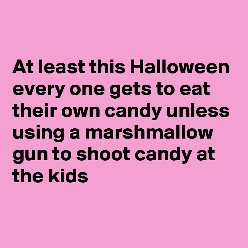 At least this Halloween every one gets to eat their own candy unless using a marshmallow gun to shoot candy at the kids
