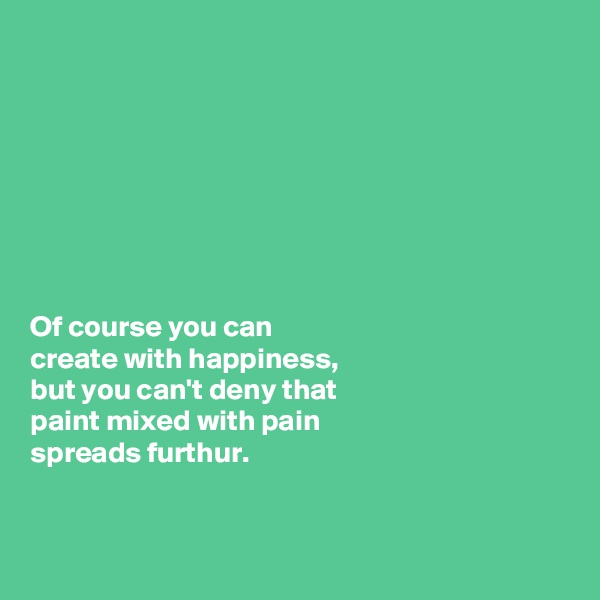Of course you can  create with happiness,  but you can't deny that  paint mixed with pain  spreads furthur.