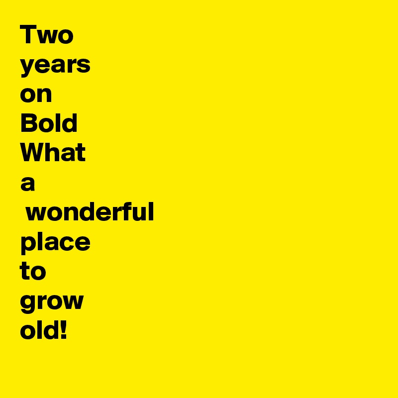 Two  years  on Bold What a  wonderful place to grow old!