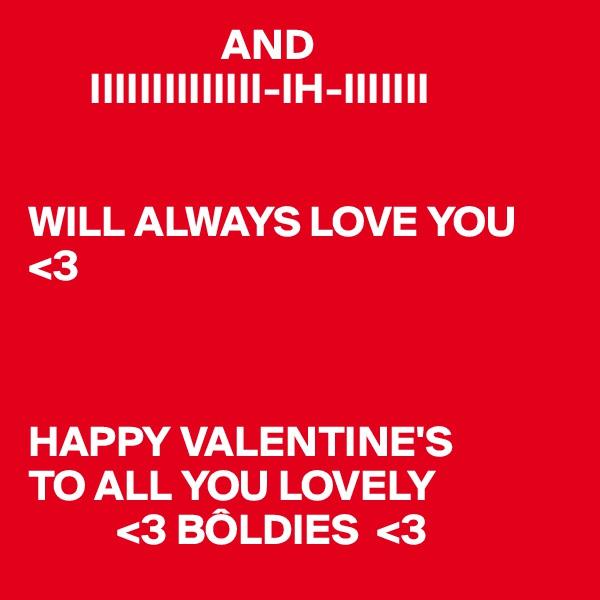 AND        IIIIIIIIIIIIII-IH-IIIIIII   WILL ALWAYS LOVE YOU <3    HAPPY VALENTINE'S TO ALL YOU LOVELY           <3 BÔLDIES  <3