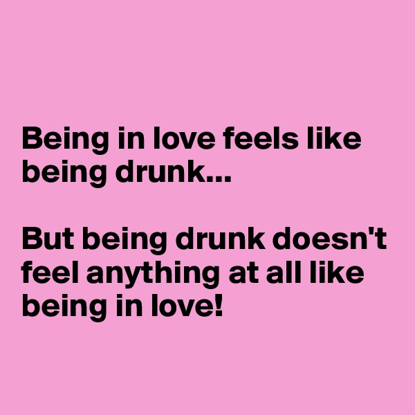 Being in love feels like being drunk...   But being drunk doesn't feel anything at all like being in love!