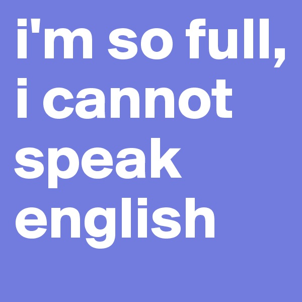 i'm so full, i cannot speak english