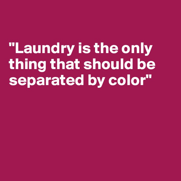 """Laundry is the only thing that should be separated by color"""