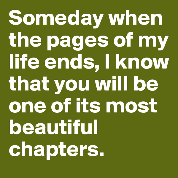 Someday when the pages of my life ends, I know that you will be one of its most beautiful chapters.