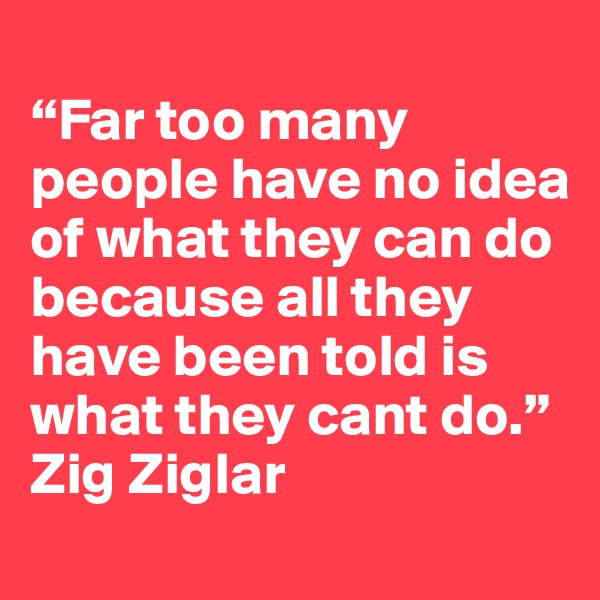 """""""Far too many people have no idea of what they can do because all they have been told is what they cant do."""" Zig Ziglar"""