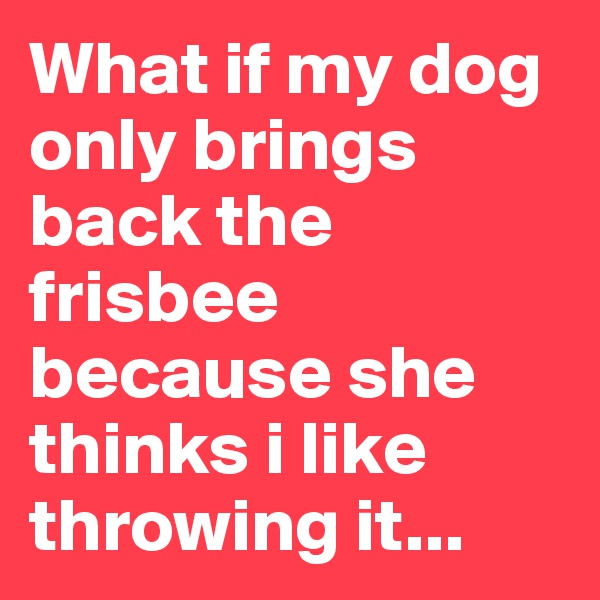 What if my dog only brings back the frisbee because she thinks i like throwing it...