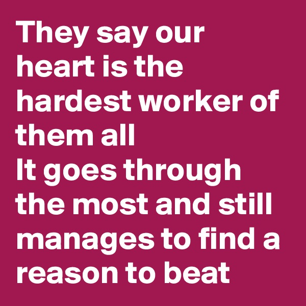 They say our heart is the hardest worker of them all It goes through the most and still manages to find a reason to beat