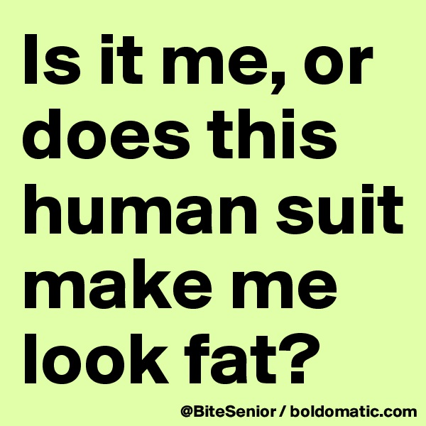 Is it me, or does this human suit make me look fat?