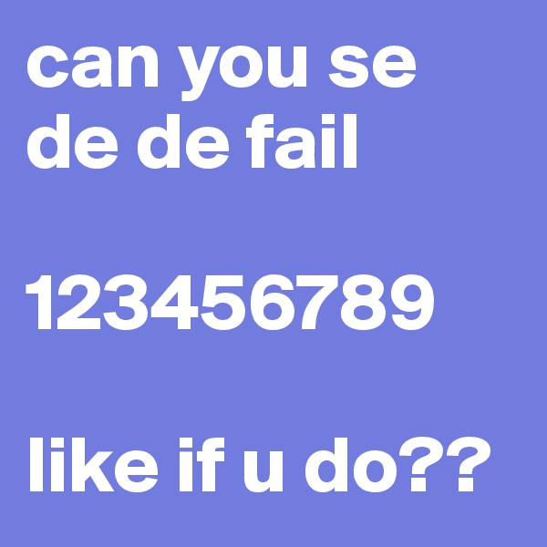 can you se de de fail  123456789  like if u do??