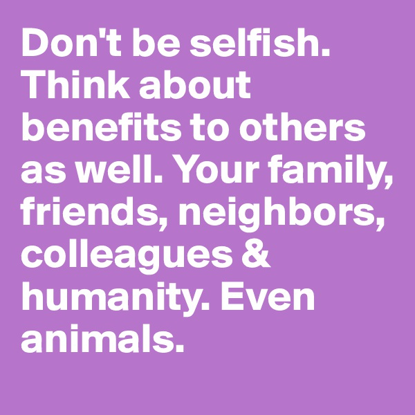 Don't be selfish. Think about benefits to others as well. Your family, friends, neighbors, colleagues & humanity. Even animals.