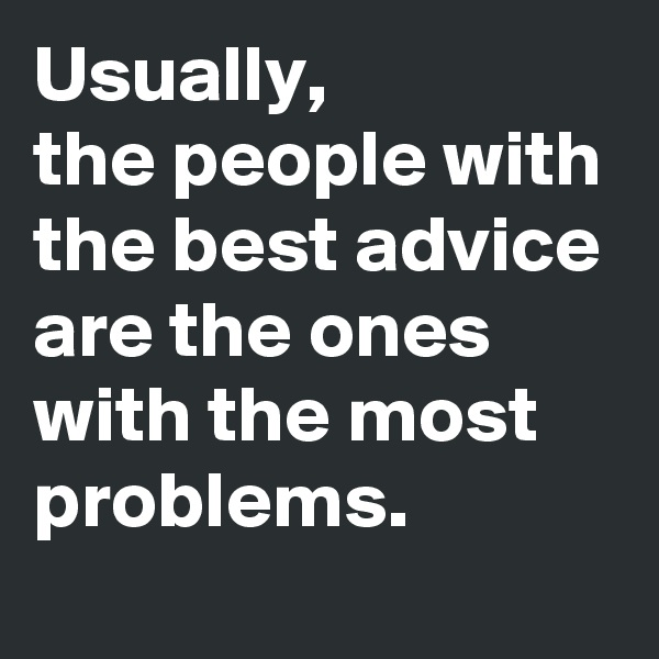 Usually,  the people with the best advice are the ones with the most problems.