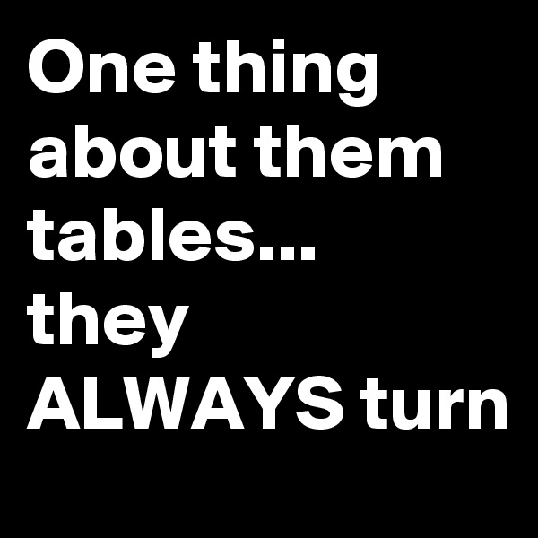 One thing about them tables... they ALWAYS turn