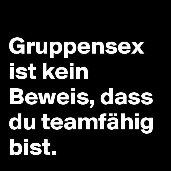 Gruppensex ist kein Beweis, dass du teamfähig bist.