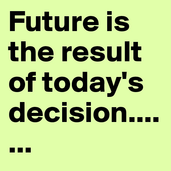 Future is the result of today's decision.......