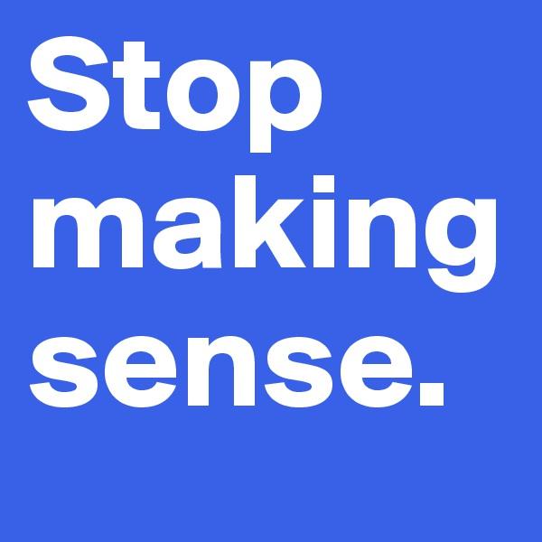 Stop making sense.