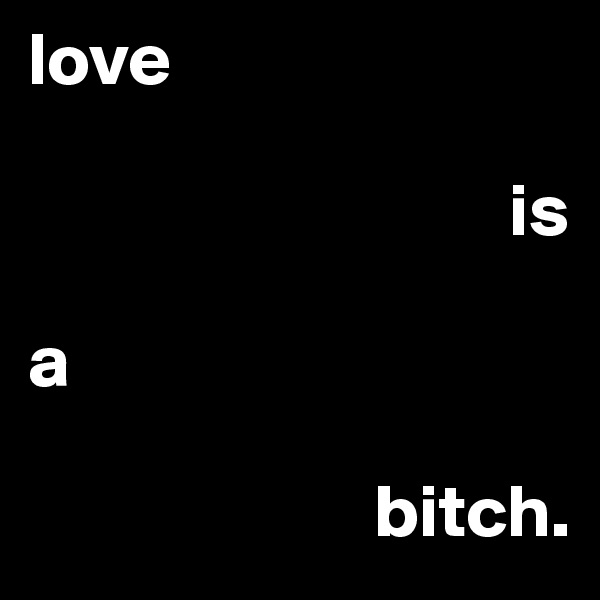 love                                                     is  a                         bitch.