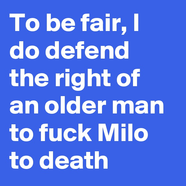 To be fair, I do defend the right of an older man to fuck Milo to death