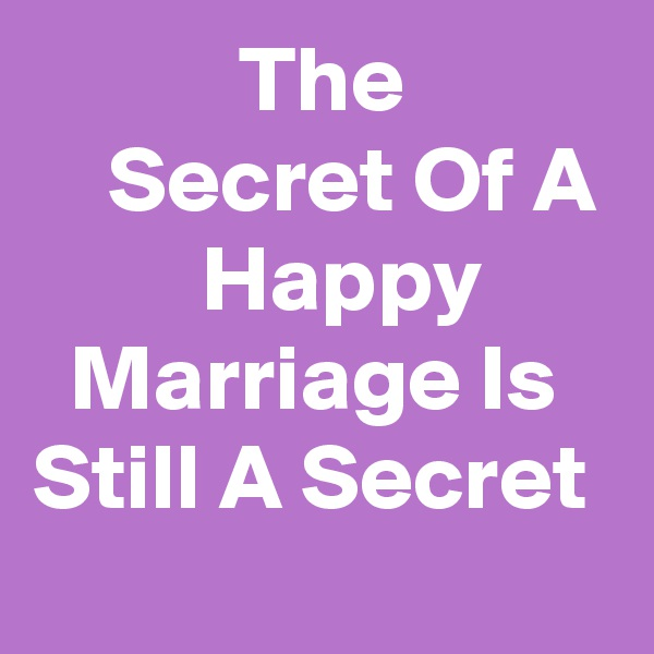 The               Secret Of A          Happy         Marriage Is Still A Secret