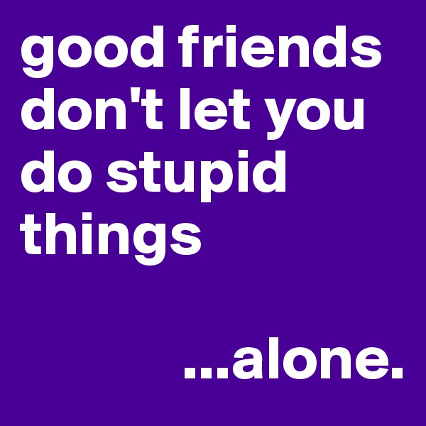 good friends don't let you do stupid things                ...alone.
