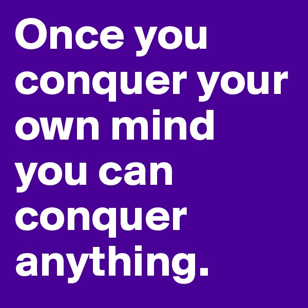 Once you conquer your own mind you can conquer anything.