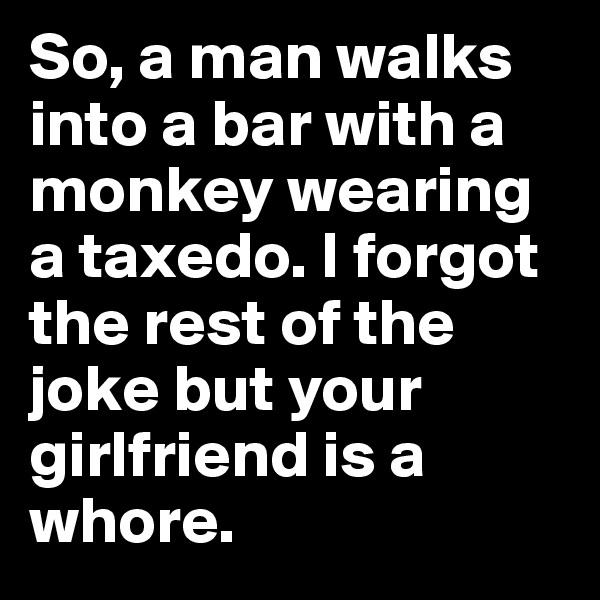 So, a man walks into a bar with a monkey wearing a taxedo. I forgot the rest of the joke but your girlfriend is a whore.
