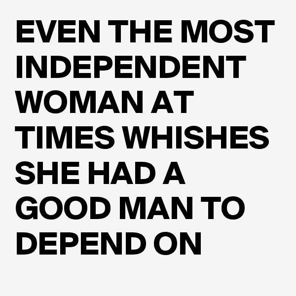 EVEN THE MOST INDEPENDENT WOMAN AT TIMES WHISHES SHE HAD A GOOD MAN TO DEPEND ON