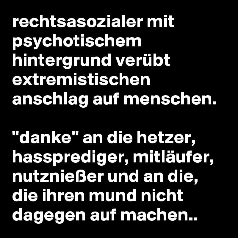 rechtsasozialer mit psychotischem hintergrund verübt extremistischen anschlag auf menschen.  ''danke'' an die hetzer, hassprediger, mitläufer, nutznießer und an die, die ihren mund nicht dagegen auf machen..