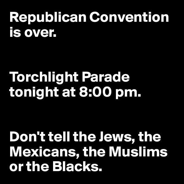 Republican Convention is over.   Torchlight Parade tonight at 8:00 pm.   Don't tell the Jews, the Mexicans, the Muslims or the Blacks.